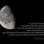 Aufnahme des Mondes mit dem Adams Zitat: Es gibt eine Theorie, die besagt, wenn jemals irgendwer genau herausfindet, wozu das Universum da ist und warum es da ist, dann verschwindet es auf der Stelle und wird durch noch etwas Bizarreres und Unbegreiflicheres ersetzt. - Es gibt eine andere Theorie, nach der das schon passiert ist. (Das Restaurant am Ende des Universums) Douglas Adams