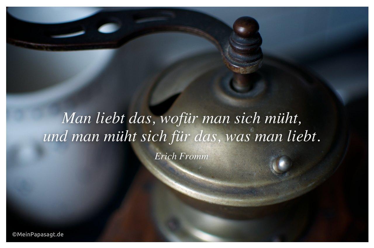 Alte Kaffee-Mühle mit Zitat: Man liebt das, wofür man sich müht, und man müht sich für das, was man liebt. Erich Fromm