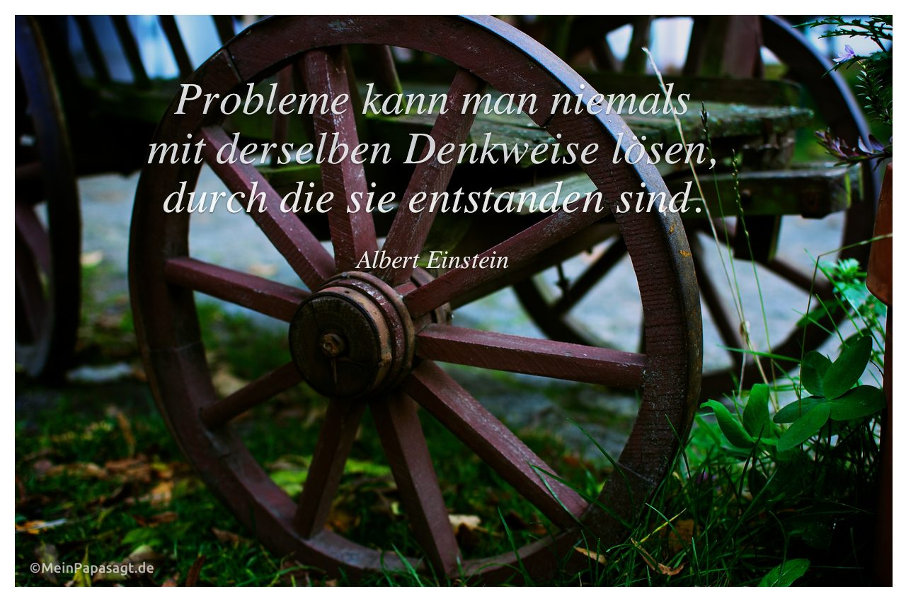 Altes Wagenrad einer Pferdekutsche. Probleme kann man niemals mit derselben Denkweise lösen, durch die sie entstanden sind. Albert Einstein