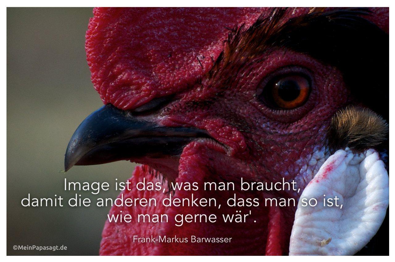 Hahn mit dem Zitat: Image ist das, was man braucht, damit die anderen denken, dass man so ist, wie man gerne wär'. Frank-Markus Barwasser