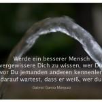 Wasserstrahl mit dem Zitat: Werde ein besserer Mensch und vergewissere Dich zu wissen, wer Du bist, bevor Du jemanden anderen kennenlernst und darauf wartest, dass er weiß, wer du bist. Gabriel García Márquez