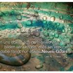 Tropfen im Kupferkessel mit dem Zitat: Wenn uns etwas aus dem gewohnten Gleise wirft, bilden wir uns ein, alles sei verloren; dabei fängt nur etwas Neues, Gutes an. Leo N. Tolstoi