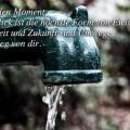Es gibt nur den Moment...