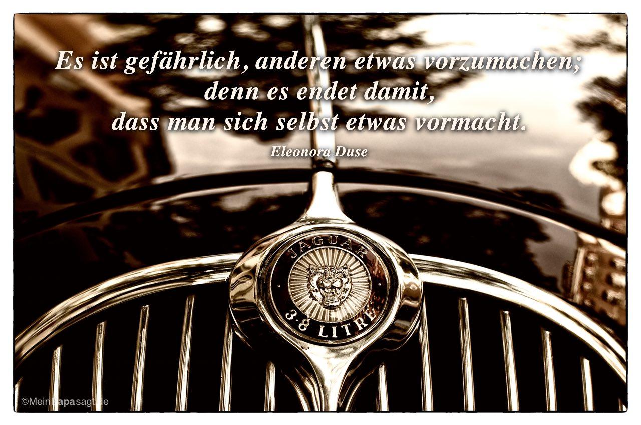 Alter Jaguar mit dem Eleonora Duse Zitat: Es ist gefährlich, anderen etwas vorzumachen; denn es endet damit, dass man sich selbst etwas vormacht. Eleonora Duse