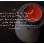Teelicht mit dem Hermann Hesse Zitat: Ja, man muss seinen Traum finden, dann wird der Weg leicht. Aber es gibt keinen immerwährenden Traum, jeden löst ein neuer ab, und keinen darf man festhalten wollen. Hermann Hesse