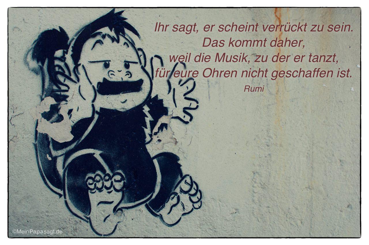 Graffiti mit dem Rumi Zitat: Ihr sagt, er scheint verrückt zu sein. Das kommt daher, weil die Musik,zu der er tanzt, für eure Ohren nicht geschaffen ist. Rumi