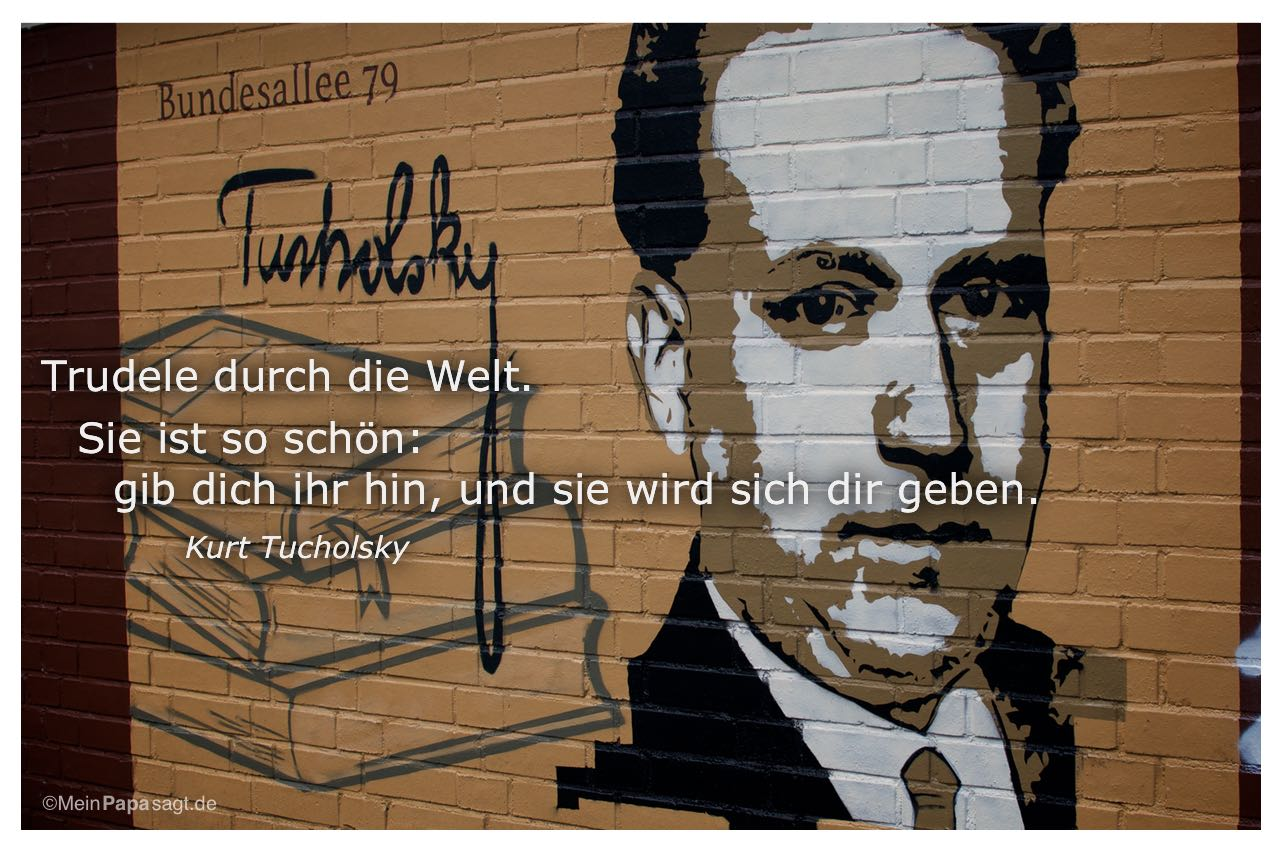 Grafitti von Kurt Tucholsky am Bundesplatz Berlin mit dem Kurt Tucholsky Zitat: Trudele durch die Welt. Sie ist so schön: gib dich ihr hin, und sie wird sich dir geben. Kurt Tucholsky