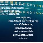 Kalender mit dem Dalai Lama Zitat: Es gibt nur zwei Tage im Jahr, an denen man nichts tun kann. Der eine ist Gestern, der andere Morgen. Dies bedeutet, dass heute der richtige Tag zum Lieben, Glauben und in erster Linie zum Leben ist. Dalai Lama