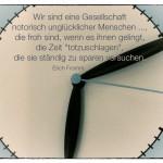 """Uhr mit dem Erich Fromm Zitat: Wir sind eine Gesellschaft notorisch unglücklicher Menschen ..., die froh sind, wenn es ihnen gelingt, die Zeit """"totzuschlagen"""", die sie ständig zu sparen versuchen. Erich Fromm"""