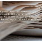 """Buch mit dem Johann Wolfgang von Goethe Zitat: Aus einer großen Gesellschaft heraus ging einst ein stiller Gelehrter zu Haus. Man fragte: Wie seid Ihr zufrieden gewesen? """"Wären's Bücher"""", sagt' er, """"ich würd' sie nicht lesen."""" Johann Wolfgang von Goethe"""