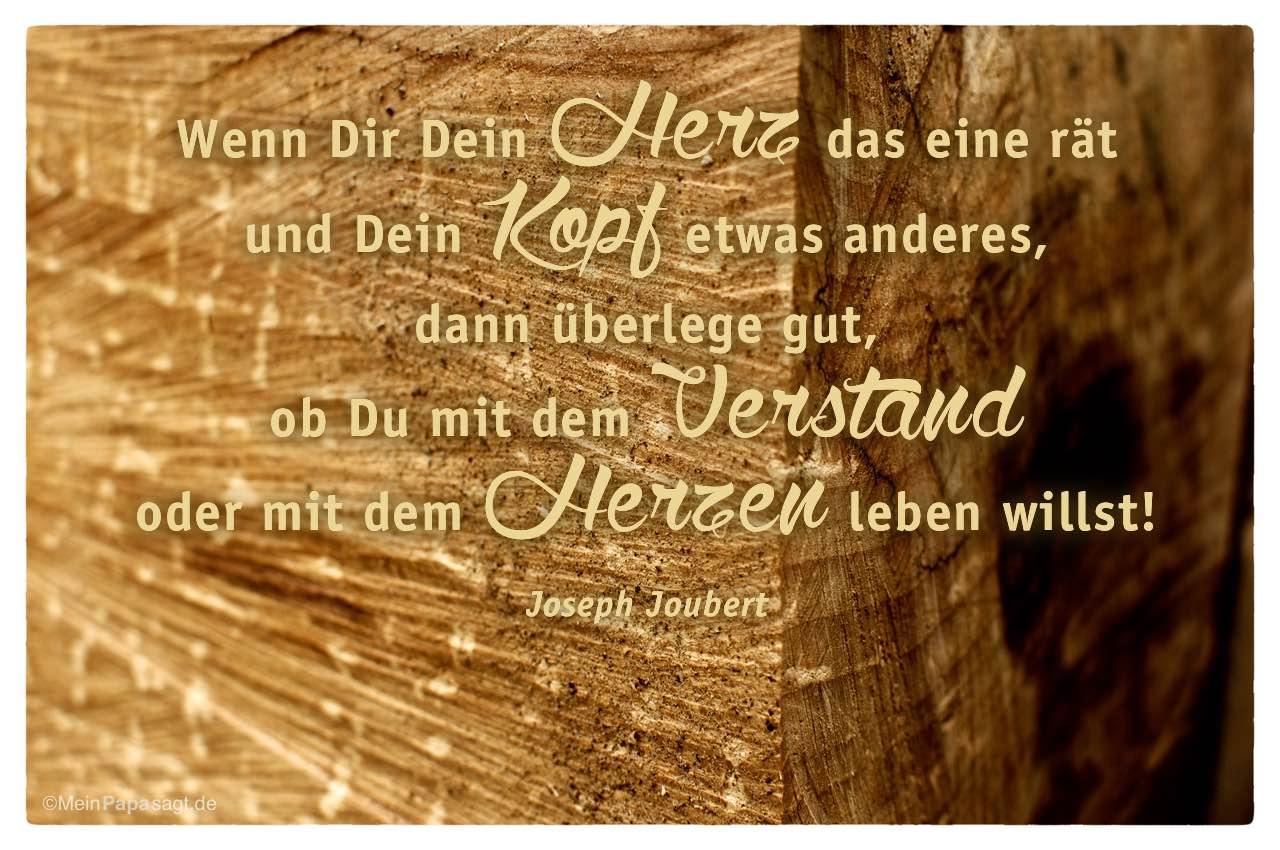 Holzstamm mit dem Joseph Joubert Zitat: Wenn Dir Dein Herz das eine rät und Dein Kopf etwas anderes, dann überlege gut, ob Du mit dem Verstand oder mit dem Herzen leben willst! Joseph Joubert