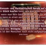 """Alte Kasse mit dem Erich Fromm Zitat: Unsere Konsum- und Marktwirtschaft beruht auf der Idee, dass man Glück kaufen kann, wie man alles kaufen kann. Und wenn man kein Geld bezahlen muss für etwas, dann kann es einen auch nicht glücklich machen. Dass Glück aber etwas ganz anderes ist, was nur aus der eigenen Anstrengung, aus dem Innern kommt und überhaupt kein Geld kostet, dass Glück das """"Billigste"""" ist, was es auf der Welt gibt, das ist den Menschen noch nicht aufgegangen. Erich Fromm"""