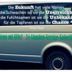VW Bus mit 24 Stunden Ufo Service und Soforthilfe und dem Victor Hugo Zitat: Die Zukunft hat viele Namen. Für die Schwachen ist sie die Unerreichbare, für die Furchtsamen ist sie die Unbekannte, für die Tapferen ist sie die Chance. Victor Hugo