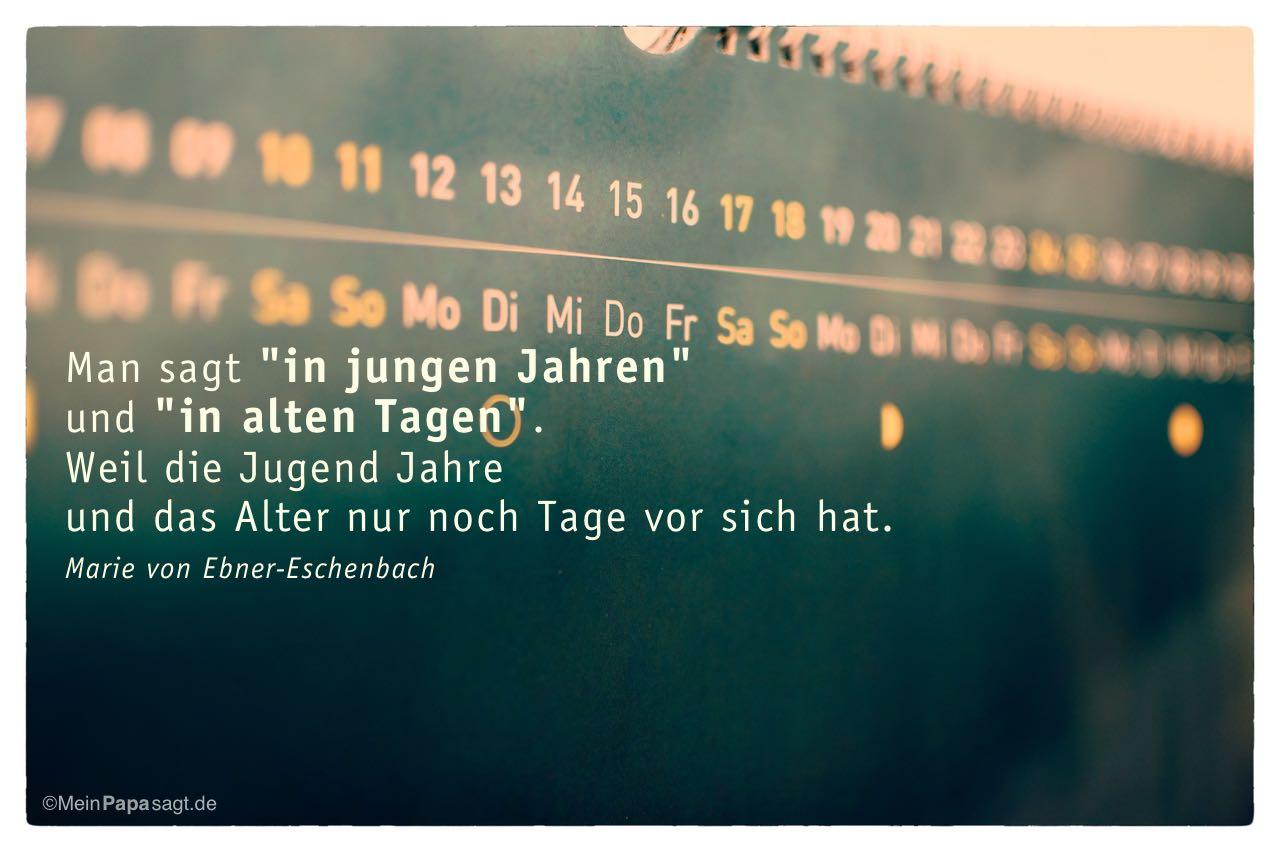"""Kalender mit dem Marie von Ebner-Eschenbach Zitat: Man sagt """"in jungen Jahren"""" und """"in alten Tagen"""". Weil die Jugend Jahre und das Alter nur noch Tage vor sich hat. Marie von Ebner-Eschenbach"""