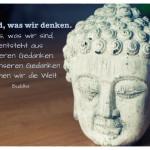 Buddha Büste mit dem Buddha Zitat: Wir sind, was wir denken. Alles, was wir sind, entsteht aus unseren Gedanken. Mit unseren Gedanken formen wir die Welt. Buddha