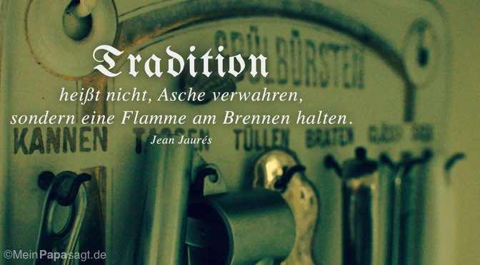 Tradition heißt nicht, Asche verwahren…