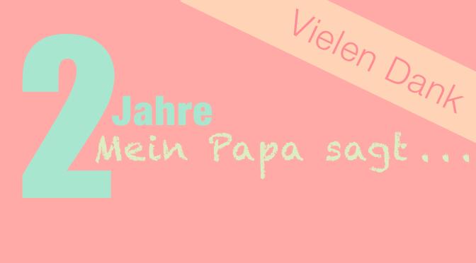 """2 Jahre """"Mein Papa sagt . . ."""""""