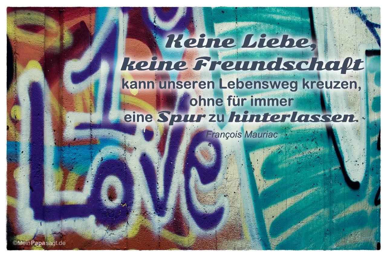 Graffiti 1. Love mit dem François Mauriac Zitat: Keine Liebe, keine Freundschaft kann unseren Lebensweg kreuzen, ohne für immer eine Spur zu hinterlassen. François Mauriac