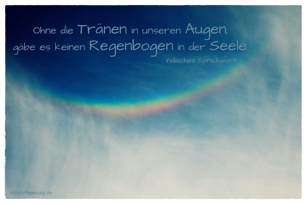 Regenbogen mit dem indischen Sprichwort: Ohne die Tränen in unseren Augen, gäbe es keinen Regenbogen in der Seele. Indisches Sprichwort