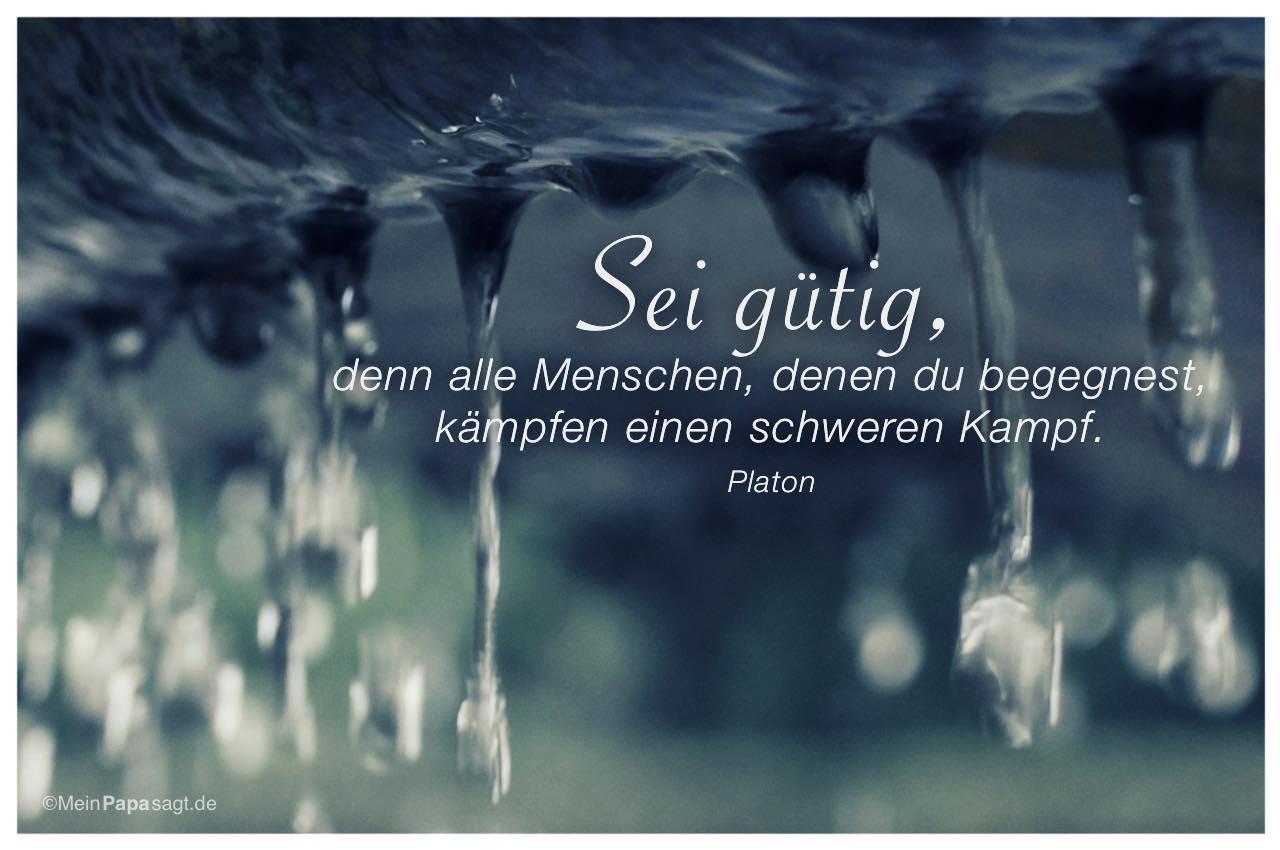 Tropfen am Brunnen mit dem Platon Zitat: Sei gütig, denn alle Menschen, denen du begegnest, kämpfen einen schweren Kampf. Platon