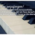 Klavier mit dem Horaz Zitat: Wage es anzufangen! Wer das rechte Leben stets herausschiebt, gleicht dem Landmann, der am Fluss darauf wartet, dass das Wasser ausläuft, bevor er ihn überquert. Horaz