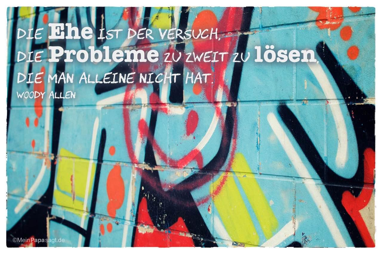 Graffiti mit dem Woody Allen Zitat: Die Ehe ist der Versuch, die Probleme zu zweit zu lösen, die man alleine nicht hat. Woody Allen