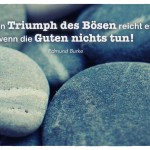 Steine mit dem Edmund Burke Zitat: Für den Triumph des Bösen reicht es, wenn die Guten nichts tun! Edmund Burke
