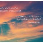 Sonnenuntergang mit dem Friedrich Rückert Zitat: Nie stille steht die Zeit, der Augenblick entschwebt, und den du nicht benutzt, den hast du nicht gelebt. Friedrich Rückert