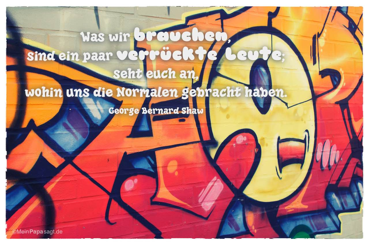 Graffiti mit dem George Bernard Shaw Zitat: Was wir brauchen, sind ein paar verrückte Leute; seht euch an, wohin uns die Normalen gebracht haben. George Bernard Shaw
