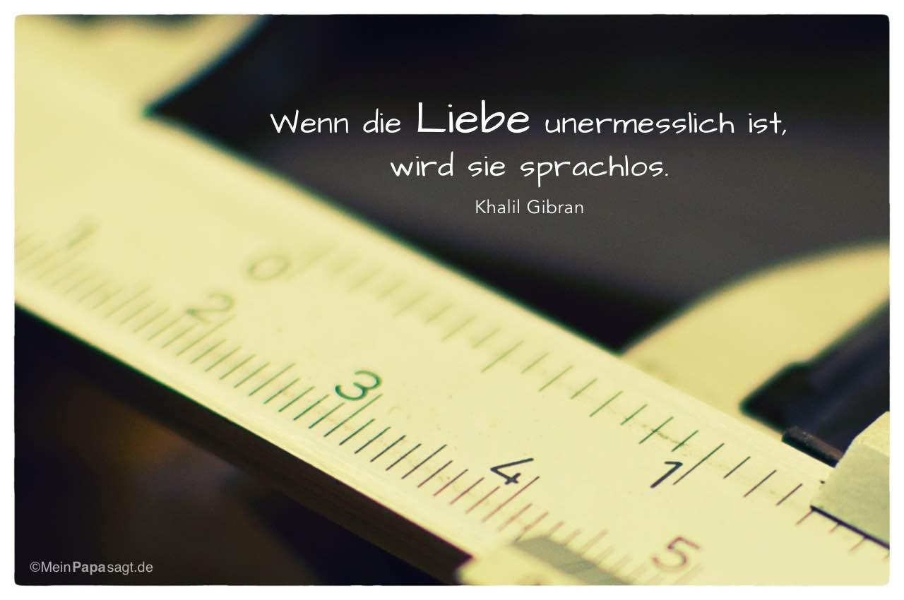 Schieblehre mit dem Khalil Gibran Zitat: Wenn die Liebe unermesslich ist, wird sie sprachlos. Khalil Gibran