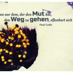 Blütenkelch mit dem Paulo Coelho Zitat: Denn nur dem, der den Mut hat, den Weg zu gehen, offenbart sich der Weg. Paulo Coelho
