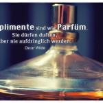 Parfüm mit dem Oscar Wilde Zitate: Komplimente sind wie Parfüm. Sie dürfen duften, aber nie aufdringlich werden. Oscar Wilde