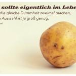 Kartoffelgesicht mit dem Bertrand Russel Zitat: Man sollte eigentlich im Leben niemals die gleiche Dummheit zweimal machen, denn die Auswahl ist ja groß genug. Bertrand Russel