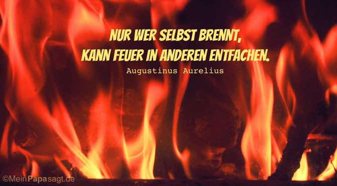 Nur wer selbst brennt, kann Feuer in anderen entfachen