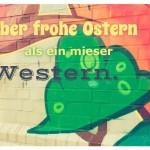 Graffiti mit dem Spruch: Lieber frohe Ostern als ein mieser Western.