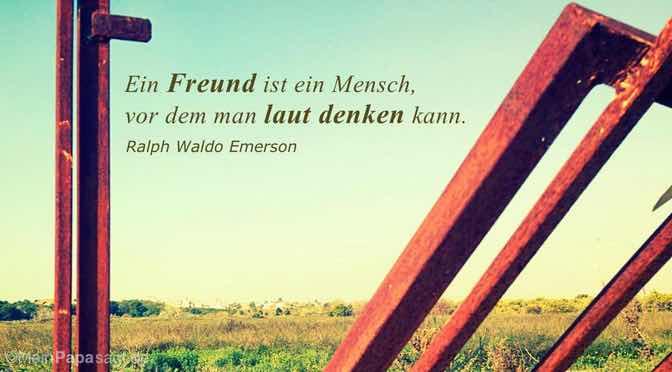 Ein Freund ist ein Mensch, vor dem man laut denken kann.