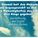 Himmel mit dem Immanuel Kant Zitat: Der Himmel hat den Menschen als Gegengewicht zu den vielen Mühseligkeiten des Lebens drei Dinge gegeben: die Hoffnung, den Schlaf und das Lachen. Immanuel Kant
