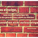 Backsteinmauer mit dem Proust Zitat: Das einzige, was noch schwieriger ist, als ein geordnetes Leben zu führen: es anderen nicht aufzuzwingen. Marcel Proust