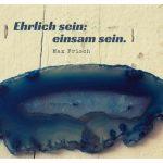 Kristall mit dem Max Frisch Zitat: Ehrlich sein: einsam sein. Max Frisch