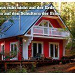 Waldhaus mit dem mexikanischen Sprichwort: Das Haus ruht nicht auf der Erde, sondern auf den Schultern der Frau. Mexikanisches Sprichwort