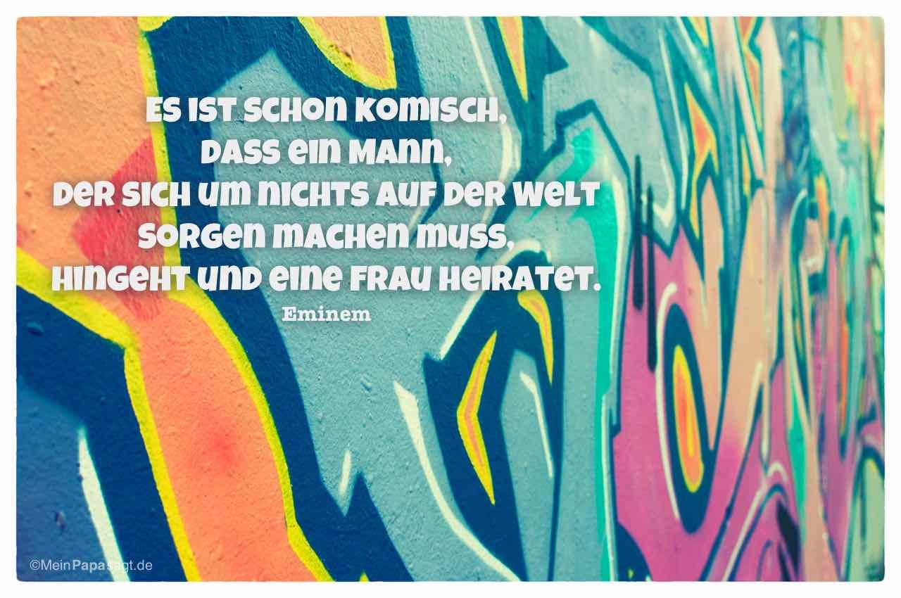Graffiti mit dem Eminem Zitat: Es ist schon komisch, dass ein Mann, der sich um nichts auf der Welt Sorgen machen muss, hingeht und eine Frau heiratet. Eminem