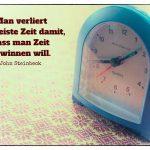 Wecker mit dem Steinbeck Zitat: Man verliert die meiste Zeit damit, dass man Zeit gewinnen will. John Steinbeck