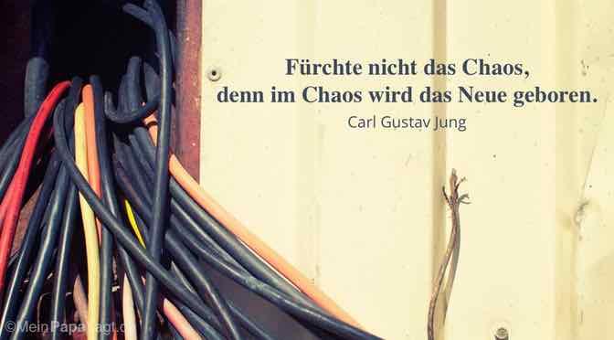 Fürchte nicht das Chaos, denn im Chaos wird das Neue geboren…