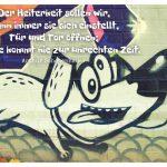 Graffiti Hund mit dem Schopenhauer Zitat: Der Heiterkeit sollen wir, wann immer sie sich einstellt, Tür und Tor öffnen; denn sie kommt nie zur unrechten Zeit. Arthur Schopenhauer
