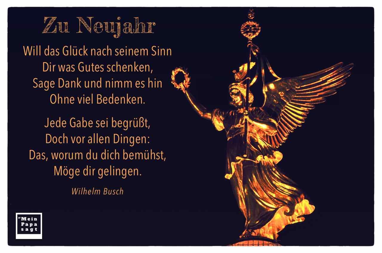 Siegessäule Berlin mir dem Busch Zitat: Will das Glück nach seinem Sinn Dir was Gutes schenken, Sage Dank und nimm es hin Ohne viel Bedenken. Jede Gabe sei begrüßt, Doch vor allen Dingen: Das, worum du dich bemühst, Möge dir gelingen. Wilhelm Busch