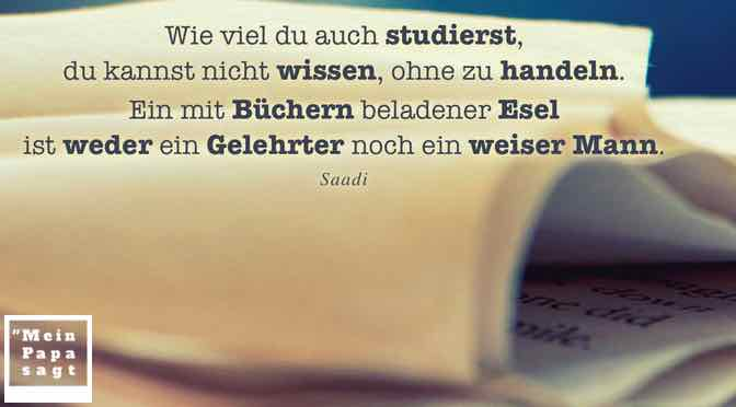 Wie viel du auch studierst, du kannst nicht wissen, ohne zu handeln…
