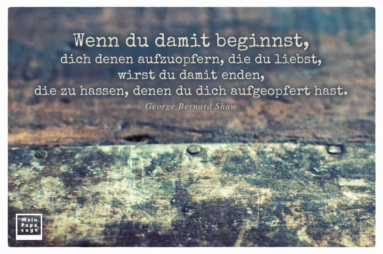 Abgenutztes Holz und Metall mit dem Shaw Zitat: Wenn du damit beginnst, dich denen aufzuopfern, die du liebst, wirst du damit enden, die zu hassen, denen du dich aufgeopfert hast. George Bernard Shaw