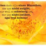 Blütenkelch mit dem Spruch: Wir suchen doch alle einen Menschen, der uns nicht aufgibt, nur weil es schwierig ist, der uns nicht loslässt, egal was kommt!