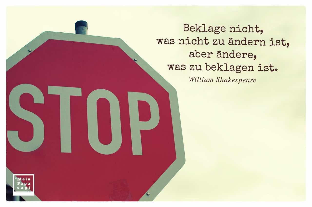 Stop-Schild mit dem Shakespeare Zitat: Beklage nicht, was nicht zu ändern ist, aber ändere, was zu beklagen ist. William Shakespeare