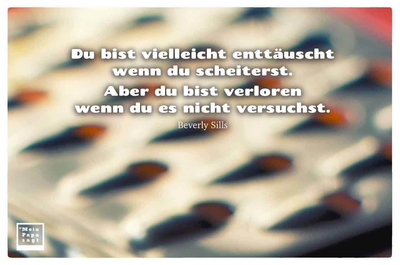 Reibe mit dem Sills Zitat: Du bist vielleicht enttäuscht wenn du scheiterst. Aber du bist verloren wenn du es nicht versuchst. Beverly Sills